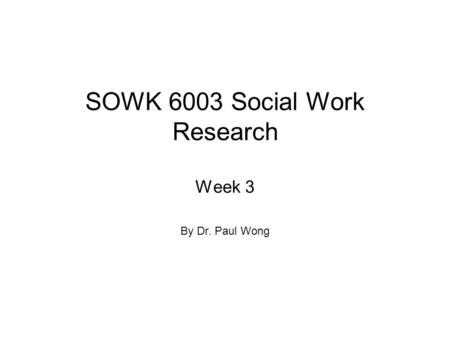 SOWK 6003 Social Work Research Week 3 By Dr. Paul Wong.