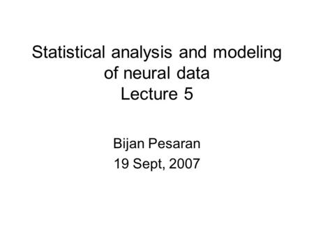 Statistical analysis and modeling of neural data Lecture 5 Bijan Pesaran 19 Sept, 2007.