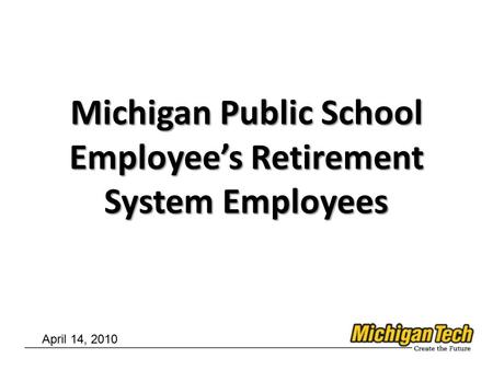 Michigan Public School Employee's Retirement System Employees April 14, 2010.