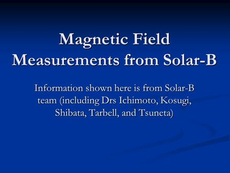 Magnetic Field Measurements from Solar-B Information shown here is from Solar-B team (including Drs Ichimoto, Kosugi, Shibata, Tarbell, and Tsuneta)