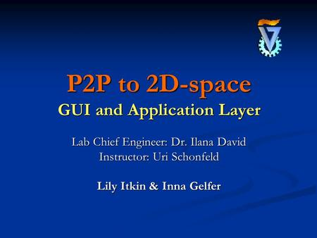 P2P to 2D-space GUI and Application Layer Lab Chief Engineer: Dr. Ilana David Instructor: Uri Schonfeld Lily Itkin & Inna Gelfer.