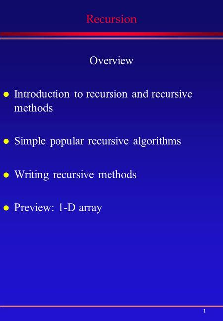 1 Recursion Overview l Introduction to recursion <strong>and</strong> recursive methods l Simple popular recursive algorithms l Writing recursive methods l Preview: 1-D.