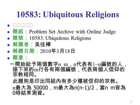 1 10583: Ubiquitous Religions ★★☆☆☆ 題組: Problem Set Archive with Online Judge 題號: 10583: Ubiquitous Religions 解題者:吳佳樺 解題日期: 2010 年 3 月 18 日 題意: 一開始給予兩個數字.