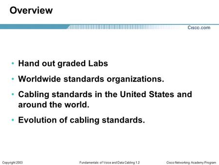 Cisco Networking Academy ProgramCopyright 2003Fundamentals of Voice and Data Cabling 1.2 Overview Hand out graded Labs Worldwide standards organizations.