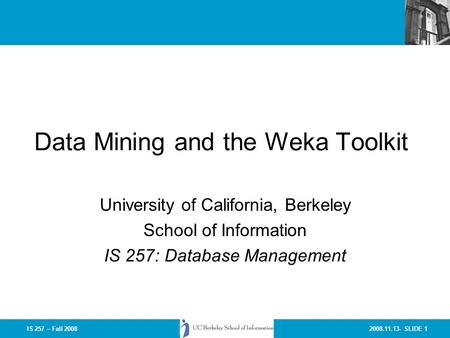 2008.11.13- SLIDE 1IS 257 – Fall 2008 Data Mining and the Weka Toolkit University of California, Berkeley School of Information IS 257: Database Management.