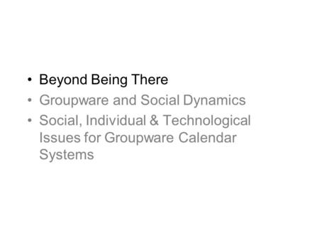 Beyond Being There Groupware and Social Dynamics Social, Individual & Technological Issues for Groupware Calendar Systems.