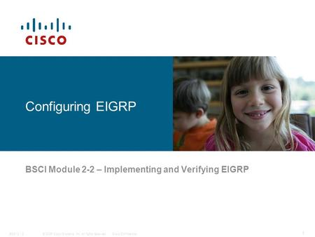 © 2006 Cisco Systems, Inc. All rights reserved.Cisco ConfidentialBSCI 2 - 2 1 Configuring EIGRP BSCI Module 2-2 – Implementing and Verifying EIGRP.