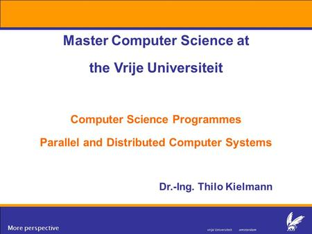 More perspective Master Computer Science at the Vrije Universiteit Computer Science Programmes Parallel and Distributed Computer Systems Dr.-Ing. Thilo.