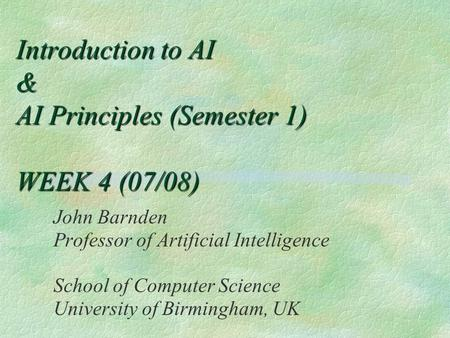 Introduction to AI & AI Principles (Semester 1) WEEK 4 (07/08) John Barnden Professor of Artificial Intelligence School of Computer Science University.