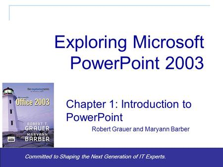 Committed to Shaping the Next Generation of IT Experts. Chapter 1: Introduction to PowerPoint Robert Grauer and Maryann Barber Exploring Microsoft PowerPoint.