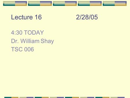 Lecture 162/28/05 4:30 TODAY Dr. William Shay TSC 006.