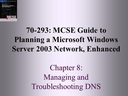 70-293: MCSE Guide to Planning a Microsoft Windows Server 2003 Network, Enhanced Chapter 8: Managing and Troubleshooting DNS.