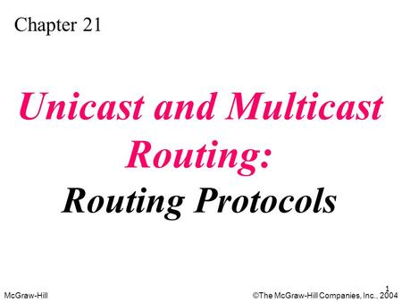 McGraw-Hill©The McGraw-Hill Companies, Inc., 2004 1 Chapter 21 Unicast and Multicast Routing: Routing Protocols.