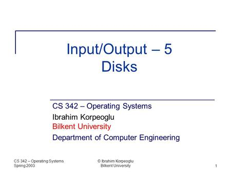 CS 342 – Operating Systems Spring 2003 © Ibrahim Korpeoglu Bilkent University1 Input/Output – 5 Disks CS 342 – Operating Systems Ibrahim Korpeoglu Bilkent.
