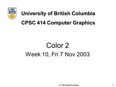 University of British Columbia CPSC 414 Computer Graphics © Tamara Munzner 1 Color 2 Week 10, Fri 7 Nov 2003.