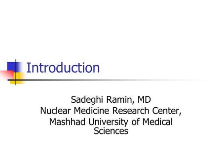 Introduction Sadeghi Ramin, MD Nuclear Medicine Research Center, Mashhad University of Medical Sciences.