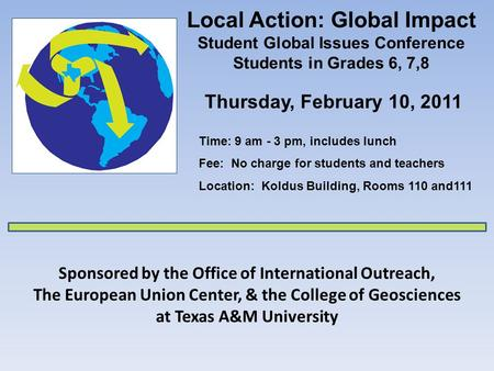 Local Action: Global Impact Student Global Issues Conference Students in Grades 6, 7,8 Sponsored by the Office of International Outreach, The European.