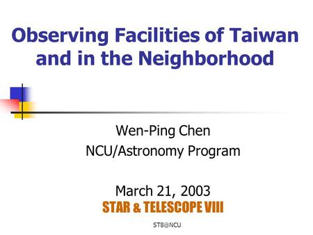Observing Facilities of Taiwan and in the Neighborhood Wen-Ping Chen NCU/Astronomy Program March 21, 2003 STAR & TELESCOPE VIII.