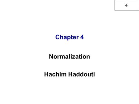 4 Chapter 4 Normalization Hachim Haddouti. 4 Hachim Haddouti, CH4, see also Rob & Coronel 2 In this chapter, you will learn: What normalization is and.