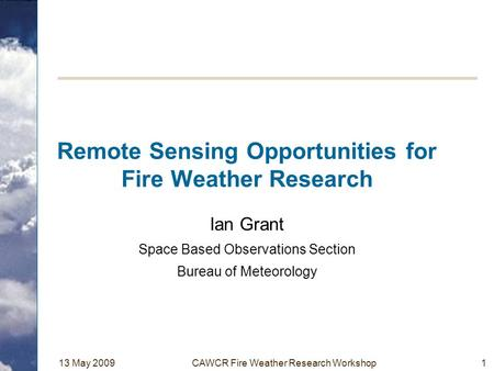 13 May 2009CAWCR Fire Weather Research Workshop1 Remote Sensing Opportunities for Fire Weather Research Ian Grant Space Based Observations Section Bureau.