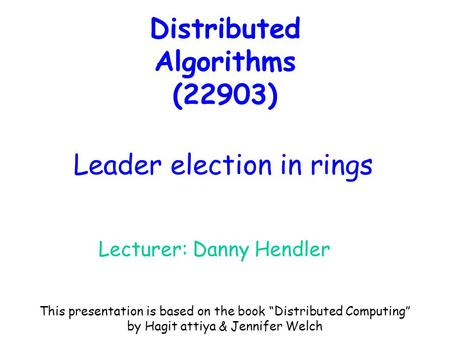 "Distributed Algorithms (22903) Lecturer: Danny Hendler Leader election in rings This presentation is based on the book ""Distributed Computing"" by Hagit."