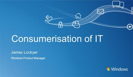 Consumerisation of IT James Lockyer Windows Product Manager.