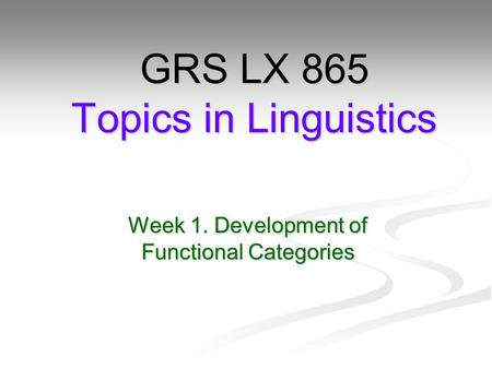 Week 1. Development of Functional Categories GRS LX 865 Topics in Linguistics.