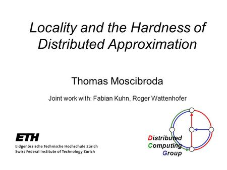 Distributed Computing Group Locality and the Hardness of Distributed Approximation Thomas Moscibroda Joint work with: Fabian Kuhn, Roger Wattenhofer.