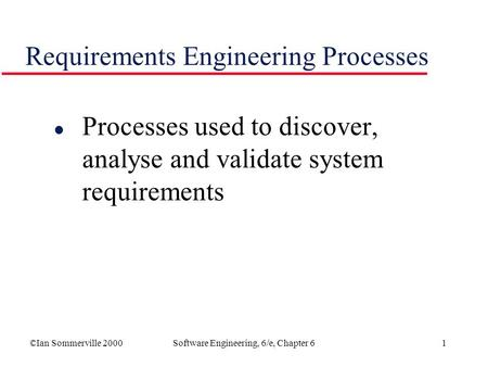 ©Ian Sommerville 2000Software Engineering, 6/e, Chapter 61 Requirements Engineering Processes l Processes used to discover, analyse and validate system.