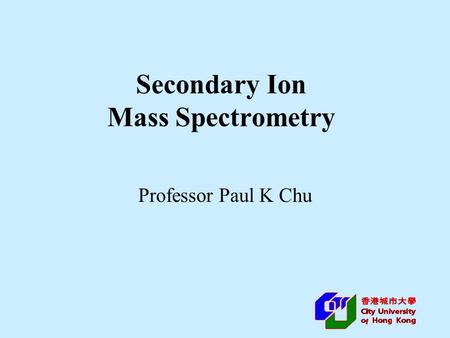 Secondary Ion Mass Spectrometry Professor Paul K Chu.