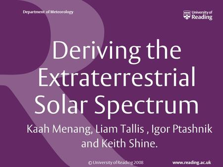 © University of Reading 2008 www.reading.ac.uk Department of Meteorology Deriving the Extraterrestrial Solar Spectrum Kaah Menang, Liam Tallis, Igor Ptashnik.