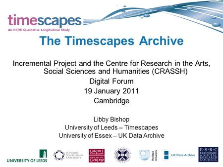 The Timescapes Archive Incremental Project and the Centre for Research in the Arts, Social Sciences and Humanities (CRASSH) Digital Forum 19 January 2011.