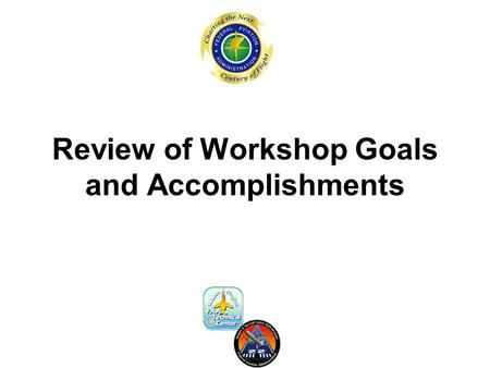 Review of Workshop Goals and Accomplishments. Workshop Objectives The objectives of this workshop are to: –Review the results and recommendations of this.