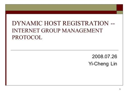 1 DYNAMIC HOST REGISTRATION -- INTERNET GROUP MANAGEMENT PROTOCOL 2008.07.26 Yi-Cheng Lin.