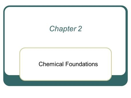Chapter 2 Chemical Foundations.