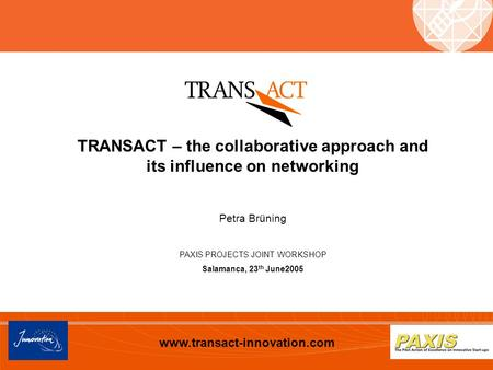 Www.transact-innovation.com TRANSACT – the collaborative approach and its influence on networking Petra Brüning PAXIS PROJECTS JOINT WORKSHOP Salamanca,