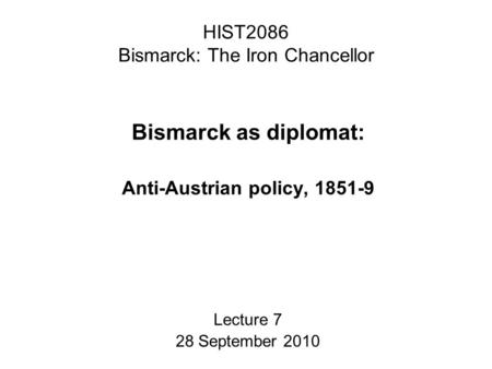 HIST2086 Bismarck: The Iron Chancellor Bismarck as diplomat: Anti-Austrian policy, 1851-9 Lecture 7 28 September 2010.