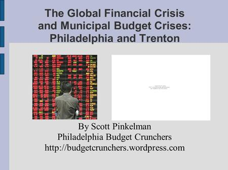 The Global Financial Crisis and Municipal Budget Crises: Philadelphia and Trenton By Scott Pinkelman Philadelphia Budget Crunchers
