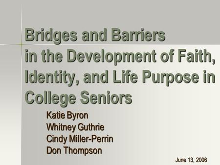 Bridges and Barriers in the Development of Faith, Identity, and Life Purpose in College Seniors Katie Byron Whitney Guthrie Cindy Miller-Perrin Don Thompson.