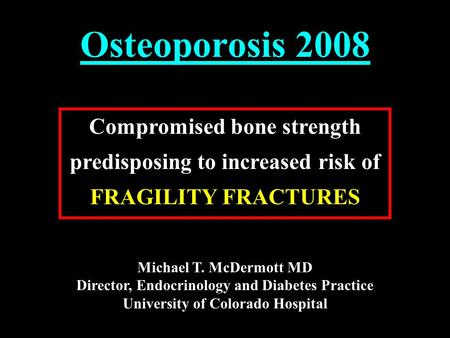 Osteoporosis 2008 Compromised bone strength predisposing to increased risk of FRAGILITY FRACTURES Michael T. McDermott MD Director, Endocrinology and Diabetes.