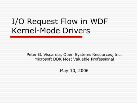 I/O Request Flow in WDF Kernel ‑ Mode Drivers Peter G. Viscarola, Open Systems Resources, Inc. Microsoft DDK Most Valuable Professional May 10, 2006.