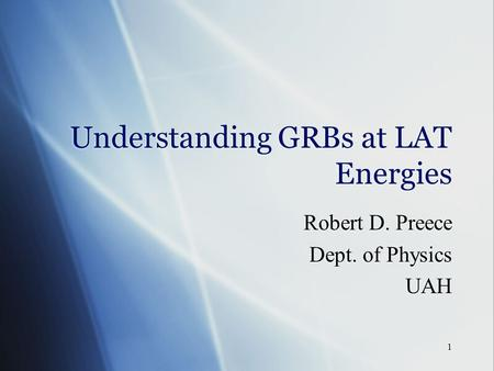 1 Understanding GRBs at LAT Energies Robert D. Preece Dept. of Physics UAH Robert D. Preece Dept. of Physics UAH.