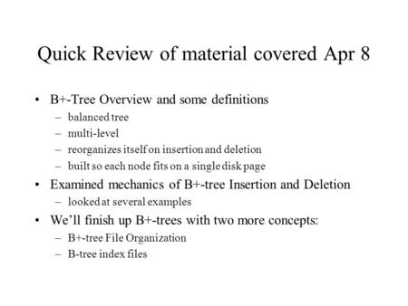 Quick Review of material covered Apr 8 B+-Tree Overview and some definitions –balanced tree –multi-level –reorganizes itself on insertion and deletion.