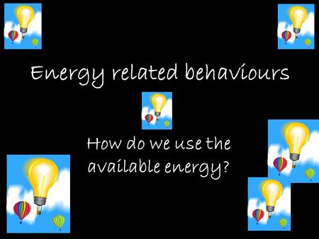 Energy related behaviours How do we use the available energy?