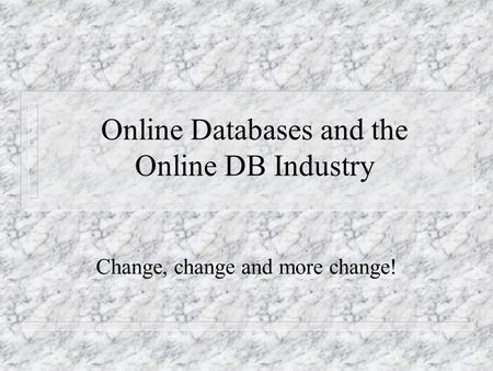 Online Databases and the Online DB Industry Change, change and more change!