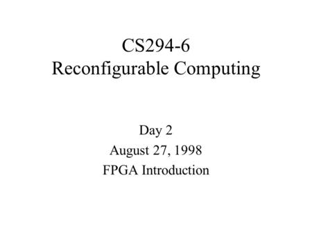 CS294-6 Reconfigurable Computing Day 2 August 27, 1998 FPGA Introduction.