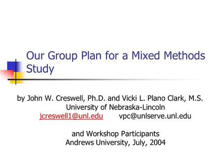 Our Group Plan for a Mixed Methods Study by John W. Creswell, Ph.D. and Vicki L. Plano Clark, M.S. University of Nebraska-Lincoln