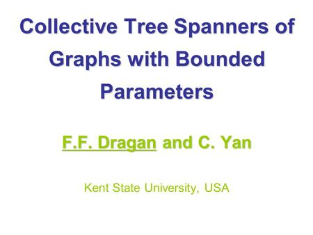 Collective Tree Spanners of Graphs with Bounded Parameters F.F. Dragan and C. Yan Kent State University, USA.