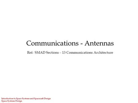 Introduction to Space Systems and Spacecraft Design Space Systems Design Communications - Antennas Ref: SMAD Sections – 13 Communications Architecture.