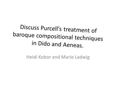Discuss Purcell's treatment of baroque compositional techniques in Dido and Aeneas. Heidi Kobor and Marie Ladwig.